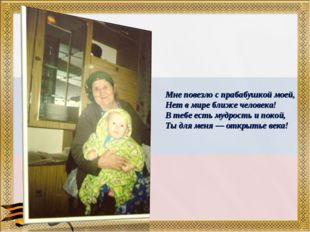 Мне повезло с прабабушкой моей, Нет в мире ближе человека! В тебе есть мудрос