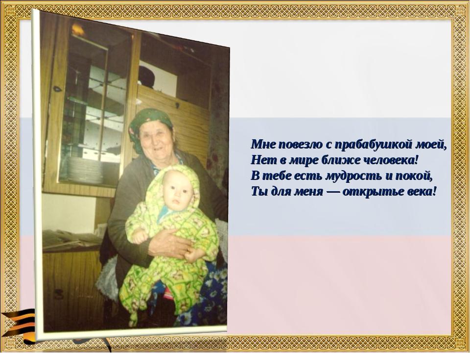 Мне повезло с прабабушкой моей, Нет в мире ближе человека! В тебе есть мудрос...
