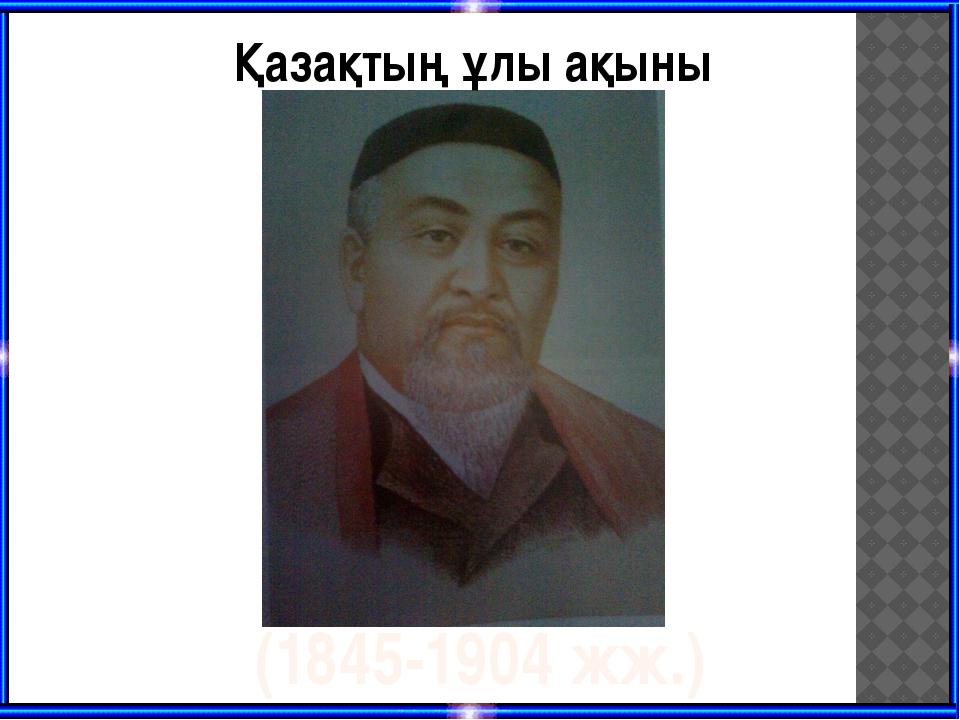 Қазақтың ұлы ақыны (1845-1904 жж.)