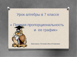 Выполнила: Рутченко Инга Юлиановна Урок алгебры в 7 классе « Прямая пропорци