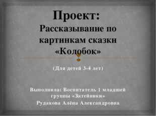 Проект: Рассказывание по картинкам сказки «Колобок» (Для детей 3-4 лет) Выпол