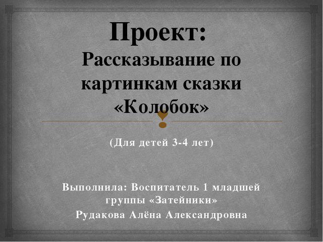 Проект: Рассказывание по картинкам сказки «Колобок» (Для детей 3-4 лет) Выпол...