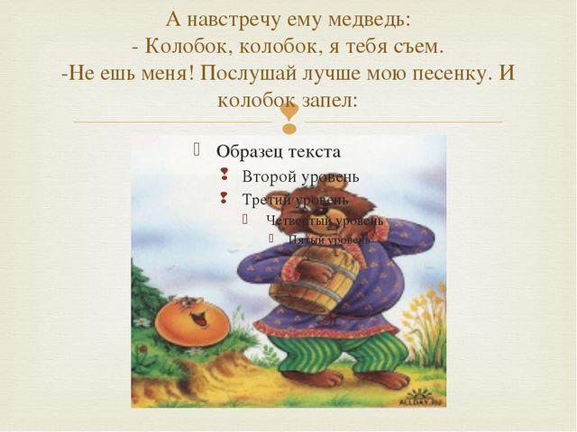 А навстречу ему медведь: - Колобок, колобок, я тебя съем. -Не ешь меня! Послу...