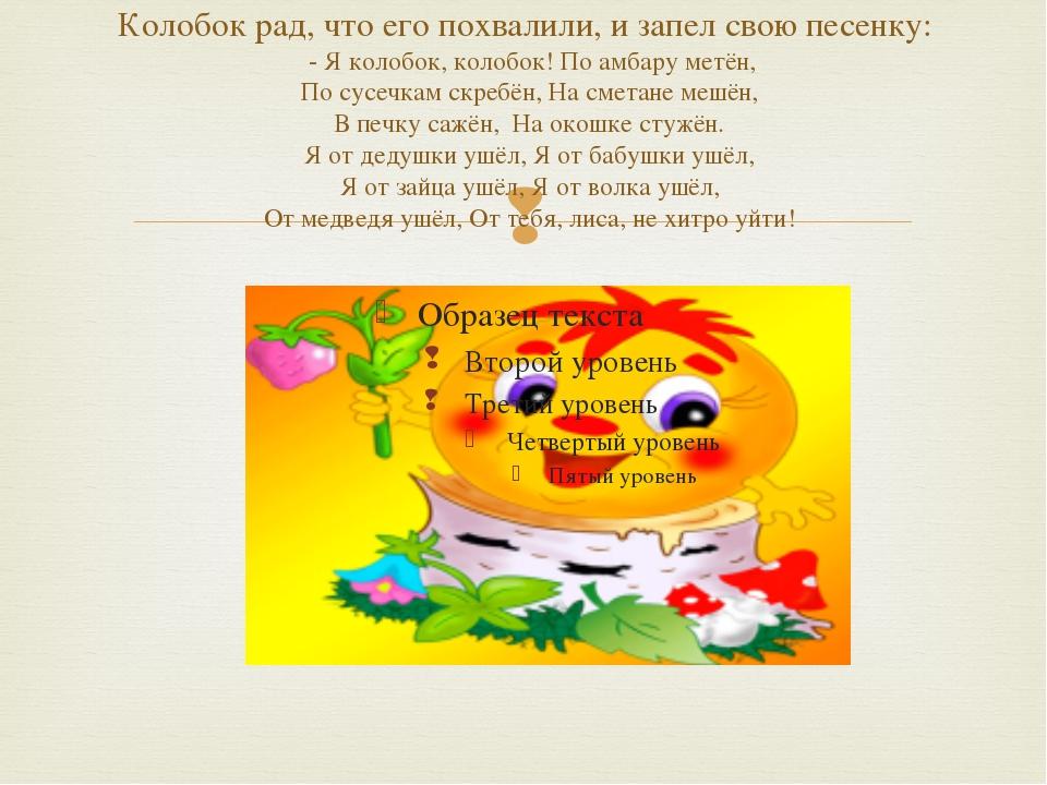 Колобок рад, что его похвалили, и запел свою песенку: - Я колобок, колобок! П...