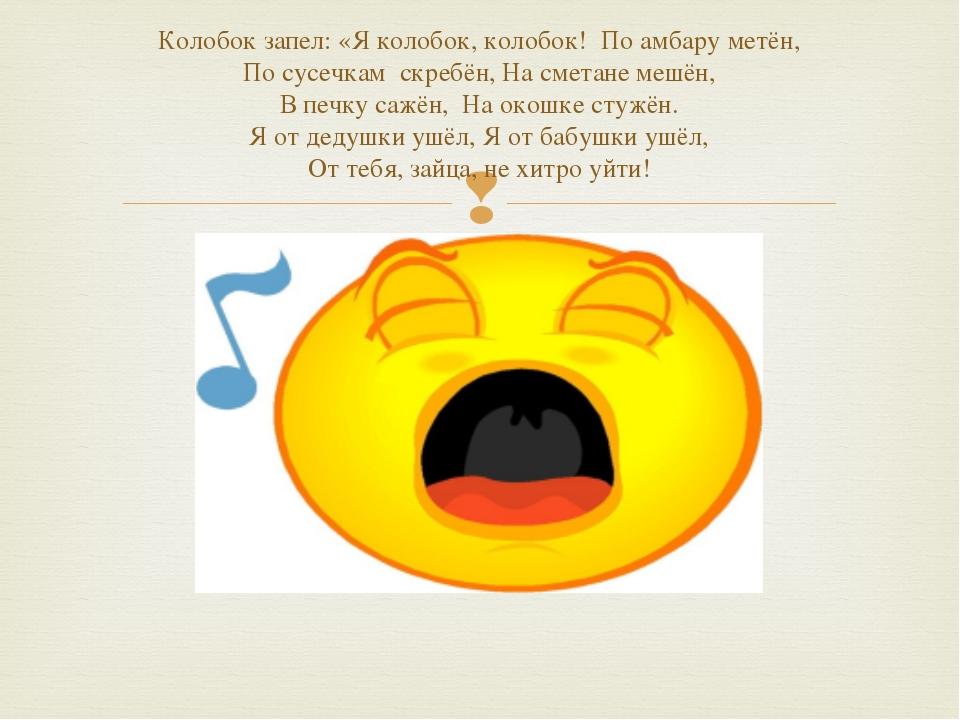 Колобок запел: «Я колобок, колобок! По амбару метён, По сусечкам скребён, На...