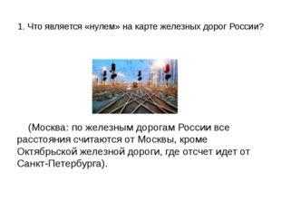 1. Что является «нулем» на карте железных дорог России? (Москва: по железным