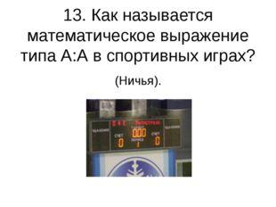 13. Как называется математическое выражение типа А:А в спортивных играх? (Нич