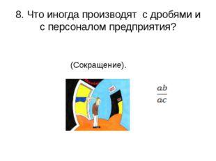8. Что иногда производят с дробями и с персоналом предприятия? (Сокращение).