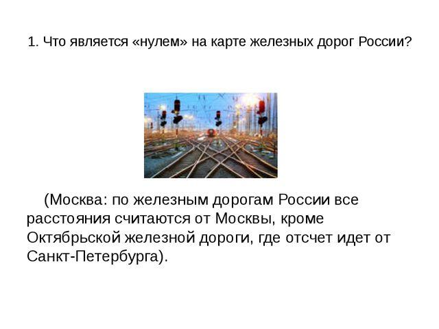 1. Что является «нулем» на карте железных дорог России? (Москва: по железным...