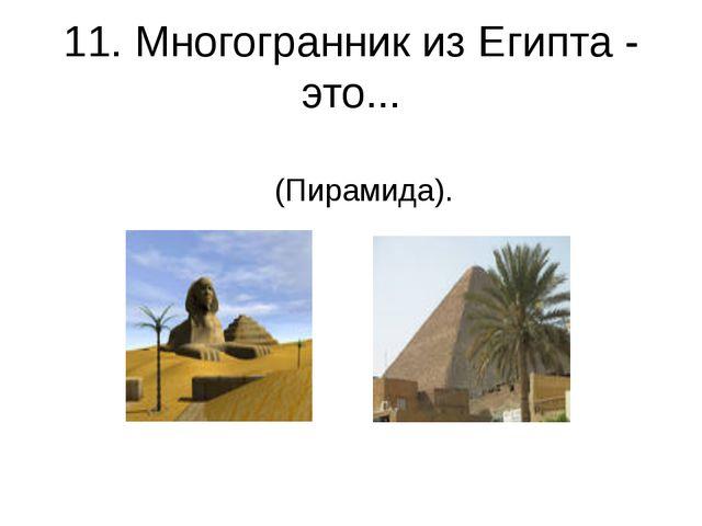11. Многогранник из Египта - это... (Пирамида).