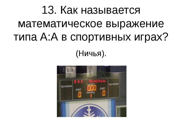 13. Как называется математическое выражение типа А:А в спортивных играх? (Нич...