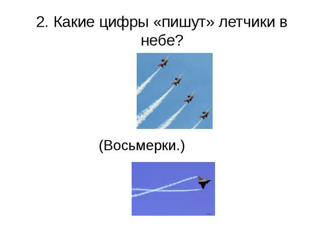 2. Какие цифры «пишут» летчики в небе? (Восьмерки.)