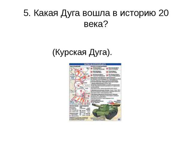 5. Какая Дуга вошла в историю 20 века?   (Курская Дуга).