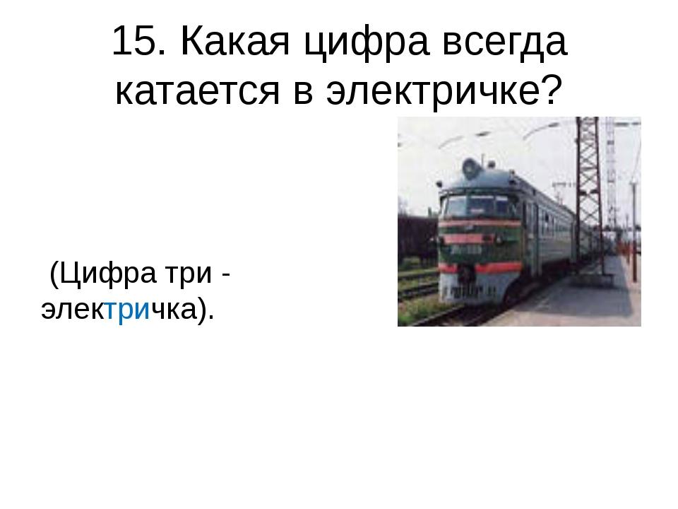 15. Какая цифра всегда катается в электричке? (Цифра три - электричка).