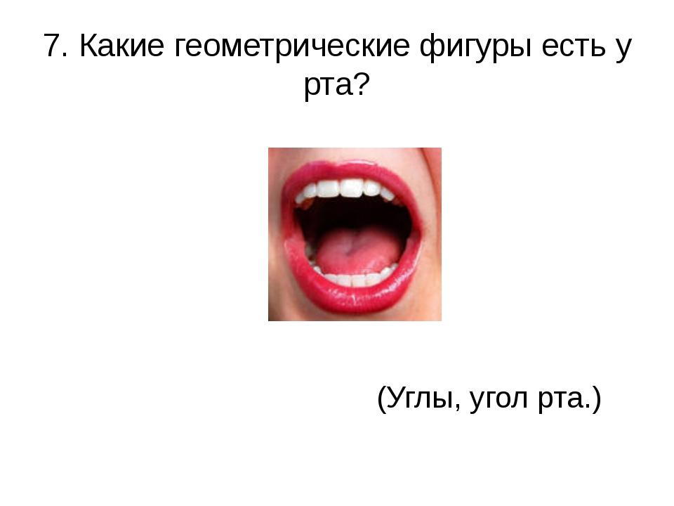 7. Какие геометрические фигуры есть у рта?  (Углы, угол рта.)