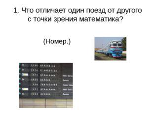 1. Что отличает один поезд от другого с точки зрения математика? (Номер.)