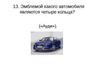 13. Эмблемой какого автомобиля являются четыре кольца? («Ауди»).