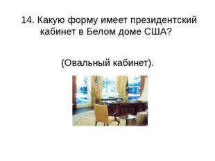 14. Какую форму имеет президентский кабинет в Белом доме США? (Овальный каби