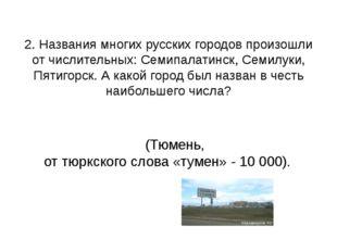 (Тюмень, от тюркского слова «тумен» - 10 000). 2. Названия многих русских го