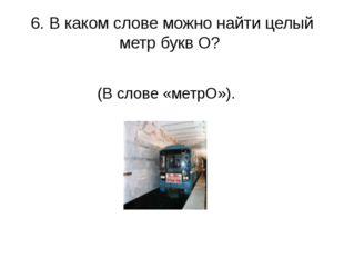 6. В каком слове можно найти целый метр букв О? (В слове «метрО»).
