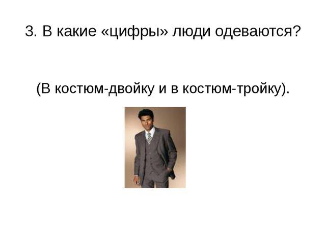 3. В какие «цифры» люди одеваются? (В костюм-двойку и в костюм-тройку).
