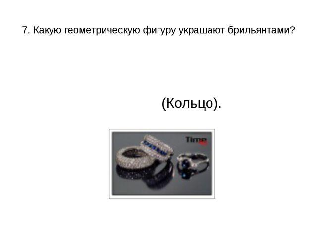 7. Какую геометрическую фигуру украшают брильянтами? (Кольцо).