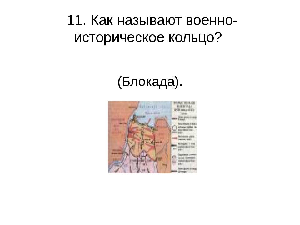 11. Как называют военно-историческое кольцо? (Блокада).