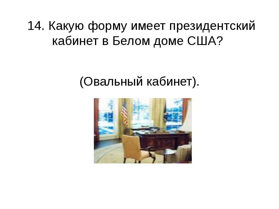 14. Какую форму имеет президентский кабинет в Белом доме США? (Овальный каби...