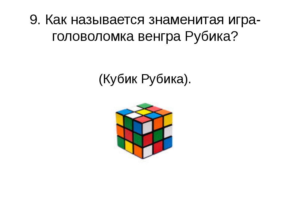 9. Как называется знаменитая игра-головоломка венгра Рубика? (Кубик Рубика).