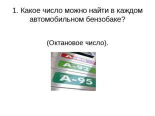 1. Какое число можно найти в каждом автомобильном бензобаке? (Октановое число).
