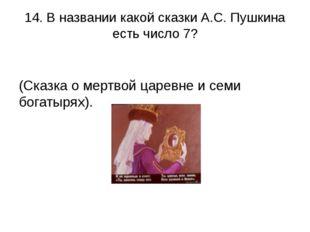 14. В названии какой сказки А.С. Пушкина есть число 7? (Сказка о мертвой царе