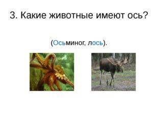 3. Какие животные имеют ось? (Осьминог, лось).