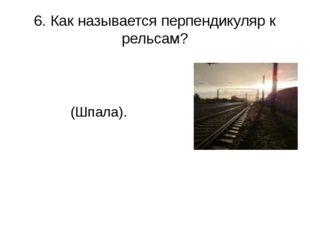 6. Как называется перпендикуляр к рельсам? (Шпала).