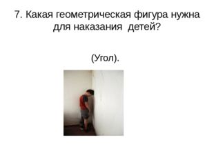 7. Какая геометрическая фигура нужна для наказания детей? (Угол).