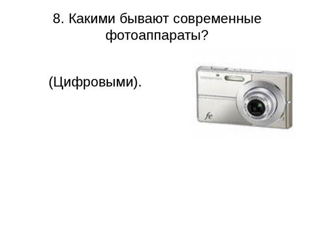 8. Какими бывают современные фотоаппараты? (Цифровыми).