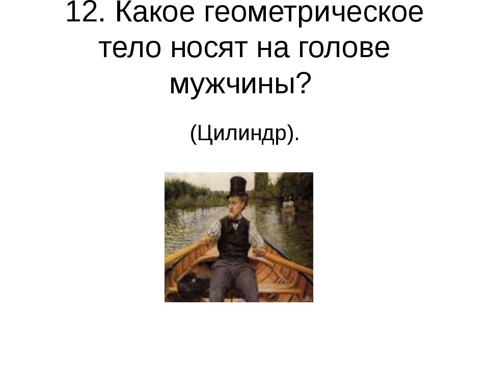 12. Какое геометрическое тело носят на голове мужчины? (Цилиндр).