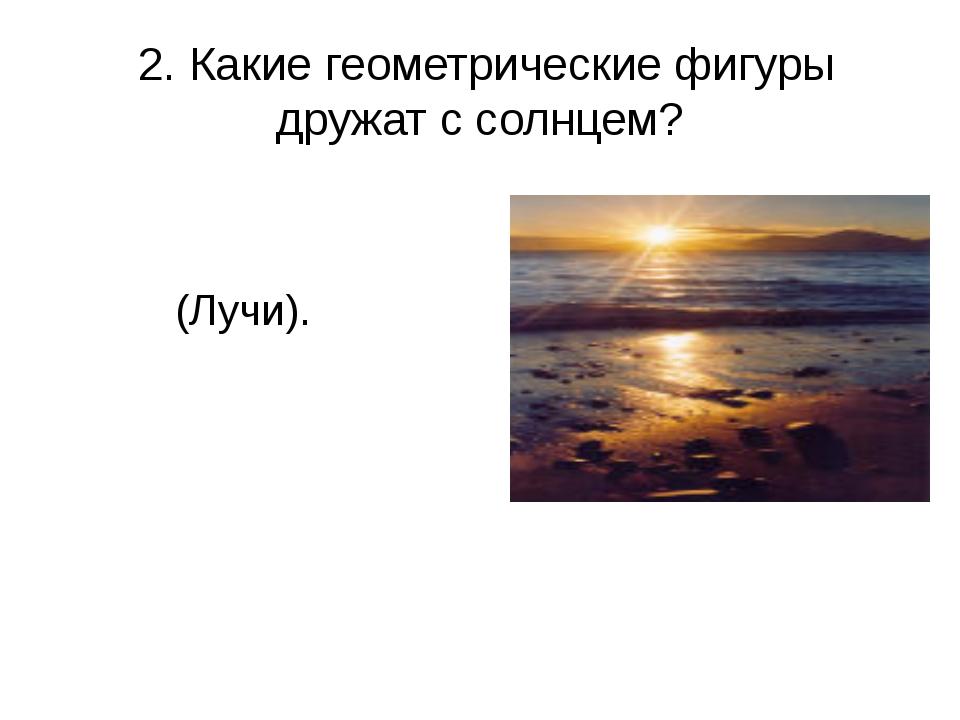 2. Какие геометрические фигуры дружат с солнцем? (Лучи).