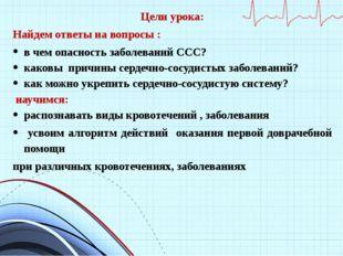 Цели урока: Найдем ответы на вопросы : в чем опасность заболеваний ССС? каков