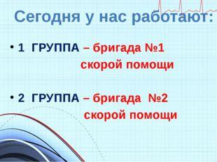 1 ГРУППА – бригада №1 скорой помощи 2 ГРУППА – бригада №2 скорой помощи Сего
