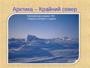 Арктика – Крайний север Температура воздуха -50С Покрыта снегами и льдами