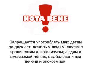 Запрещается употреблять мак: детям до двух лет; пожилым людям; людям с хронич
