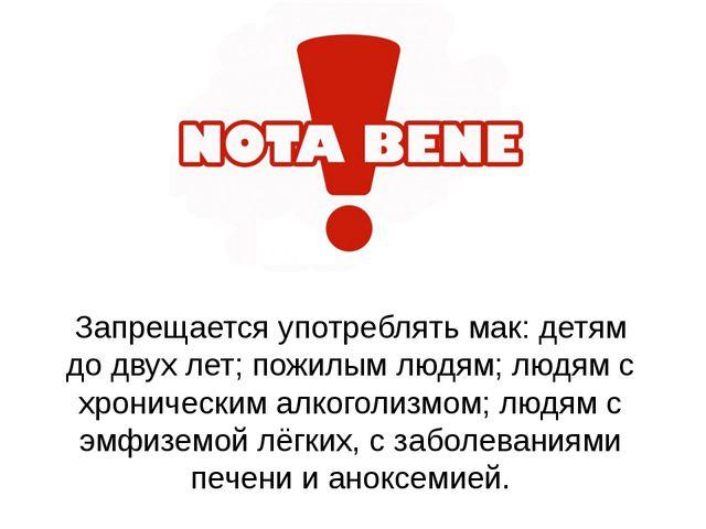Запрещается употреблять мак: детям до двух лет; пожилым людям; людям с хронич...