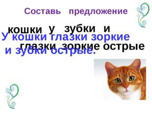 Составь предложение кошки глазки у зубки зоркие и острые У кошки глазки зорки