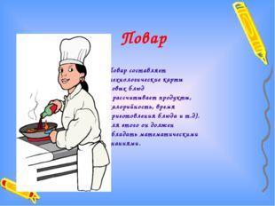 Повар Повар составляет технологические карты новых блюд ( рассчитывает продук