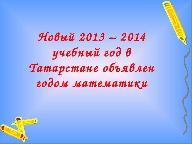 Новый 2013 – 2014 учебный год в Татарстане объявлен годом математики