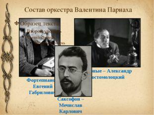 Состав оркестра Валентина Парнаха Фортепиано – Евгений Габрилович Ударные – А
