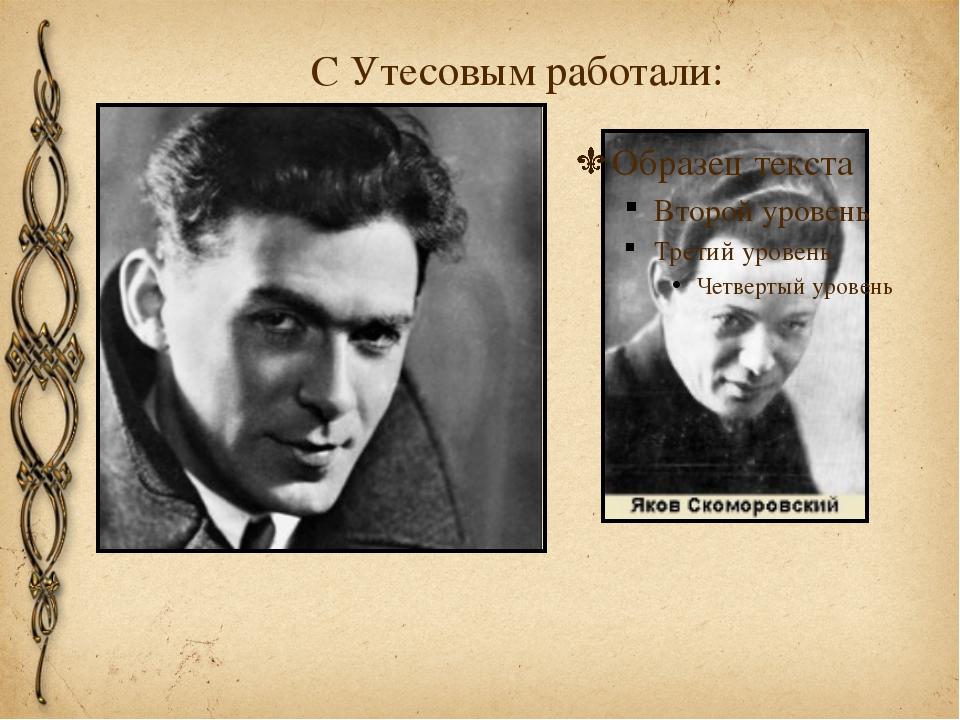 С Утесовым работали: