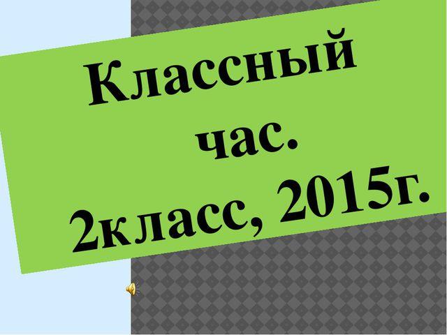 Классный час. 2класс, 2015г.