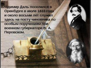 Владимир Даль поселился в Оренбурге в июле 1833 года и около восьми лет служи
