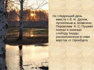 На следующий день вместе с В. И. Далем, Артюховым и, возможно, Перовским А. С